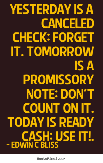 Inspirational quote - Yesterday is a canceled check: forget it. tomorrow is a promissory..