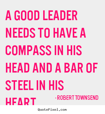 A good leader needs to have a compass in his.. Robert Townsend  inspirational quotes