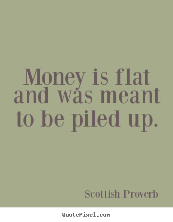Quote about inspirational - Money is flat and was meant to be piled up.