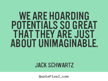 Jack Schwartz picture quotes - We are hoarding potentials so great that they are just about.. - Inspirational quotes