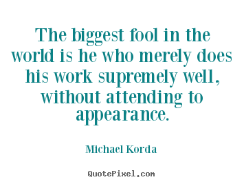 Quotes about inspirational - The biggest fool in the world is he who merely does his work..