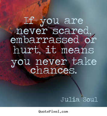 Inspirational quotes - If you are never scared, embarrassed or hurt, it means you..