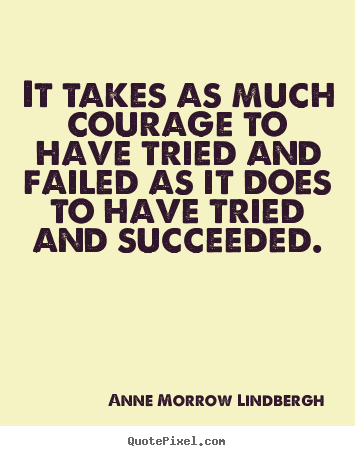 Inspirational quotes - It takes as much courage to have tried and failed as it does to have..