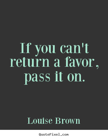 If you can't return a favor, pass it on. Louise Brown greatest inspirational quote