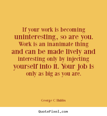 Create graphic picture quotes about inspirational - If your work is becoming uninteresting, so are..
