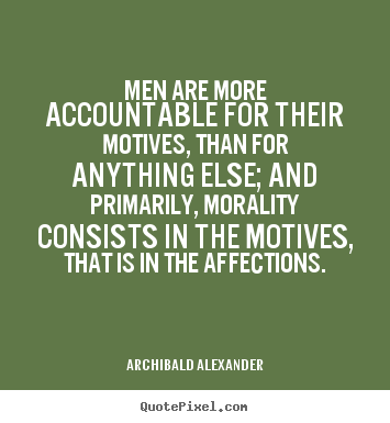 Inspirational quote - Men are more accountable for their motives, than for..