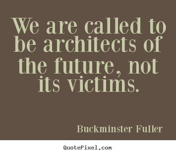 Inspirational quotes - We are called to be architects of the future, not its victims.