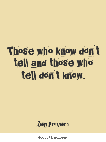 Inspirational quote - Those who know don't tell and those who tell don't..