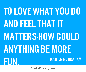 Inspirational quote - To love what you do and feel that it matters-how..