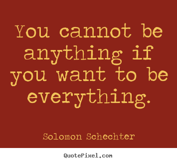 Solomon Schechter picture quotes - You cannot be anything if you want to be everything. - Inspirational sayings