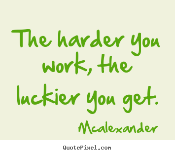 Mcalexander picture sayings - The harder you work, the luckier you get. - Inspirational quote