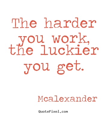 Quotes about inspirational - The harder you work, the luckier you get.