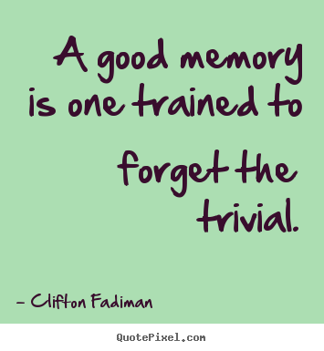Diy image sayings about inspirational - A good memory is one trained to forget the trivial.
