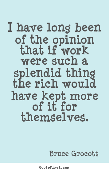 Inspirational quotes - I have long been of the opinion that if work were such a splendid..
