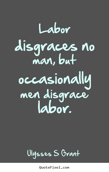 Labor disgraces no man, but occasionally men disgrace labor. Ulysses S Grant top inspirational quotes