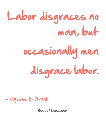 Inspirational quotes - Labor disgraces no man, but occasionally men disgrace labor.