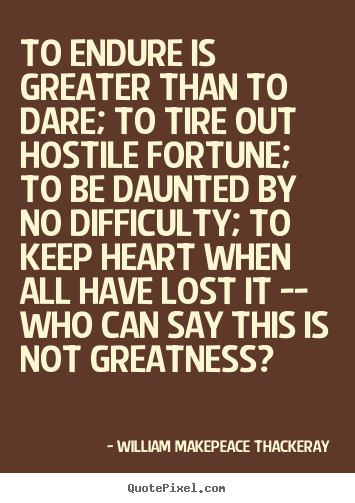Inspirational quotes - To endure is greater than to dare; to tire out hostile fortune;..