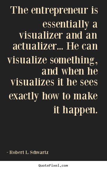 The entrepreneur is essentially a visualizer.. Robert L Schwartz popular inspirational quotes