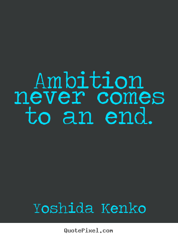 Yoshida Kenko picture quotes - Ambition never comes to an end. - Inspirational quotes