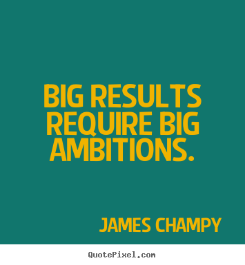 Big results require big ambitions. James Champy great inspirational quotes