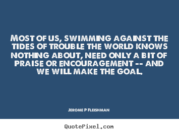 Quote about inspirational - Most of us, swimming against the tides of trouble the world knows..