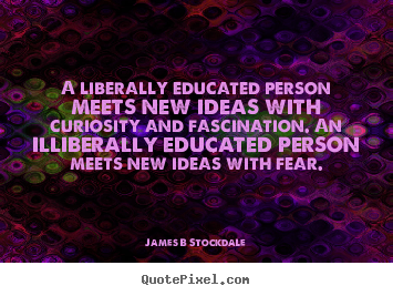 James B Stockdale picture quotes - A liberally educated person meets new ideas with curiosity and fascination... - Inspirational quotes