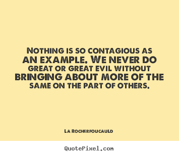 La Rocherfoucauld picture quotes - Nothing is so contagious as an example. we never.. - Inspirational quote
