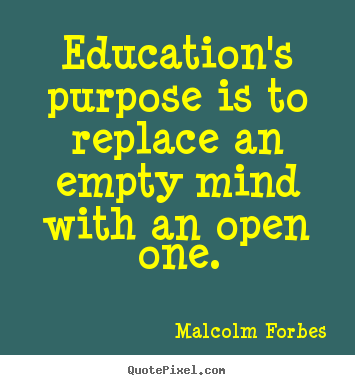 Malcolm Forbes picture quotes - Education's purpose is to replace an empty mind with an open one. - Inspirational quotes