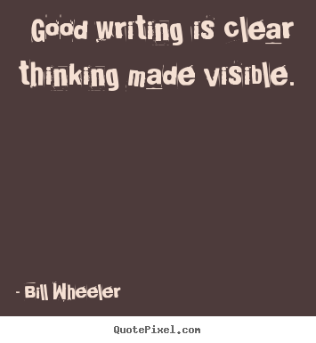 Good writing is clear thinking made visible. Bill Wheeler  inspirational quotes