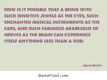 Alan Watts picture quotes - How is it possible that a being with such sensitive jewels as the.. - Inspirational quote