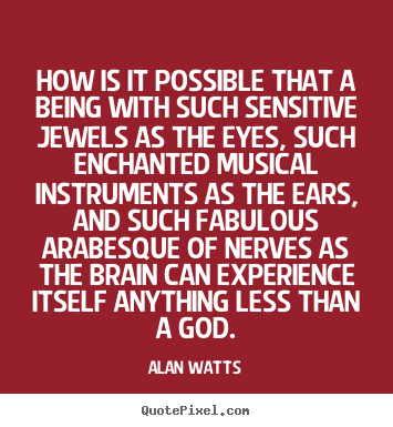 Alan Watts picture quotes - How is it possible that a being with such sensitive jewels as.. - Inspirational quotes