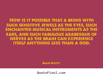 Quote about inspirational - How is it possible that a being with such sensitive..