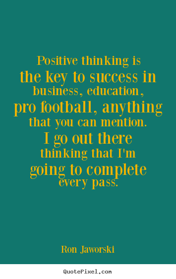Ron Jaworski pictures sayings - Positive thinking is the key to success in business, education, pro football,.. - Inspirational quotes