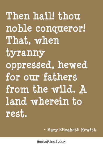 Mary Elizabeth Hewitt picture quotes - Then hail! thou noble conqueror! that, when tyranny oppressed,.. - Inspirational quotes