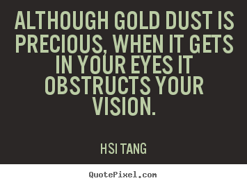 Hsi Tang photo quotes - Although gold dust is precious, when it gets.. - Inspirational quote