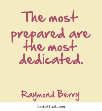 The most prepared are the most dedicated. Raymond Berry popular inspirational sayings