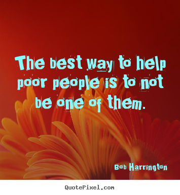 Inspirational quotes - The best way to help poor people is to not be..
