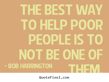 Bob Harrington picture quotes - The best way to help poor people is to not be one.. - Inspirational quote