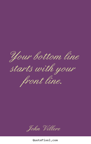 John Villere picture quote - Your bottom line starts with your front line. - Inspirational quotes