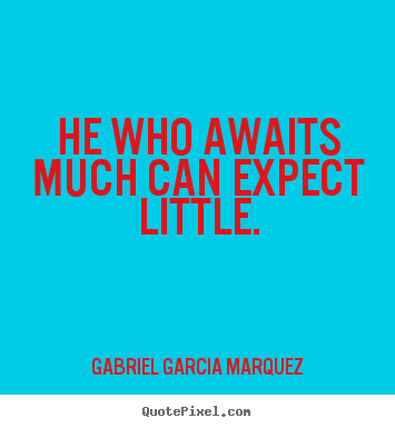 He who awaits much can expect little. Gabriel Garcia Marquez greatest inspirational quotes