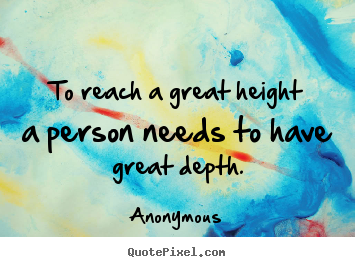 Anonymous picture quotes - To reach a great height a person needs to.. - Inspirational quotes