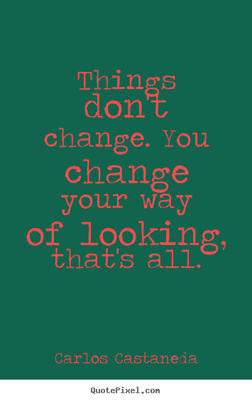 Things don't change. you change your way of looking, that's all. Carlos Castaneda top inspirational quotes