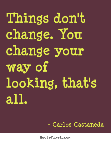 Inspirational sayings - Things don't change. you change your way..
