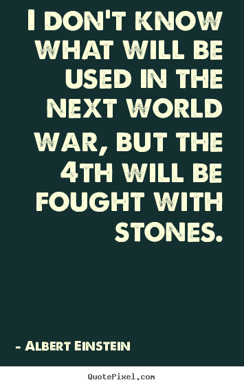 Create custom picture quotes about inspirational - I don't know what will be used in the next world war, but the..