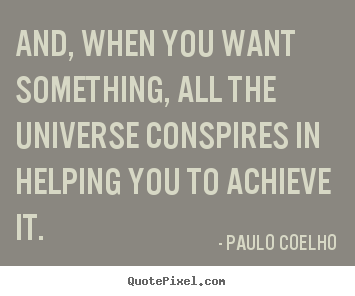 Quote about inspirational - And, when you want something, all the universe conspires in helping..
