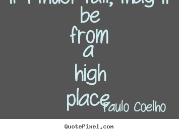 Quotes about inspirational - If i must fall, may it be from a high place.