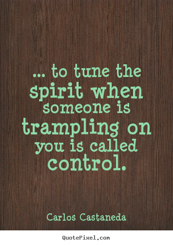 Carlos Castaneda picture quotes - ... to tune the spirit when someone is trampling.. - Inspirational quotes