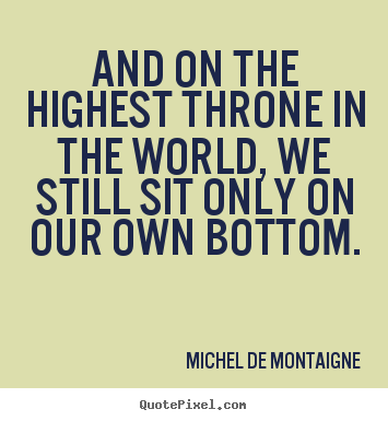 Quote about inspirational - And on the highest throne in the world,..