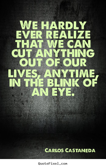 Carlos Castaneda poster quotes - We hardly ever realize that we can cut anything out of our lives, anytime,.. - Inspirational quote