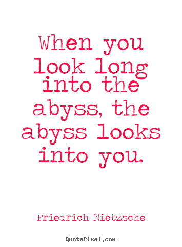 Inspirational quotes - When you look long into the abyss, the abyss looks into you.